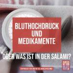 Bluthochdruck und Medikamente oder was ist in der Salami?
